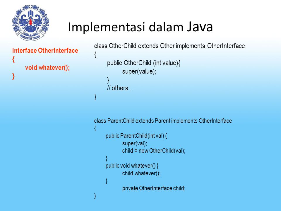 Implementasi dalam Java interface OtherInterface { void whatever(); } class OtherChild extends Other implements OtherInterface { public OtherChild (in