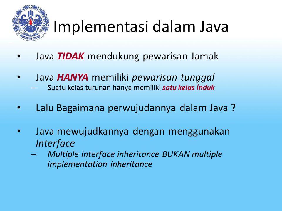 Implementasi dalam Java Java TIDAK mendukung pewarisan Jamak Java HANYA memiliki pewarisan tunggal – Suatu kelas turunan hanya memiliki satu kelas ind