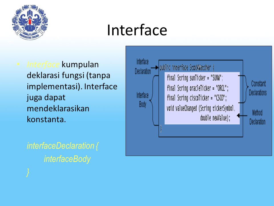 Interface Interface kumpulan deklarasi fungsi (tanpa implementasi). Interface juga dapat mendeklarasikan konstanta. interfaceDeclaration { interfaceBo