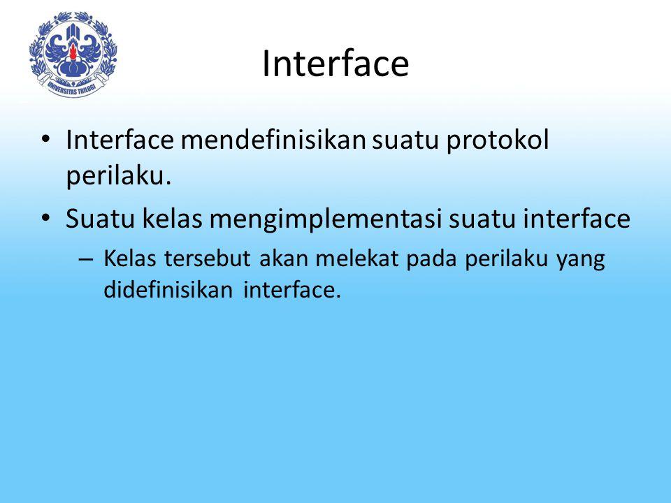 Interface Interface mendefinisikan suatu protokol perilaku. Suatu kelas mengimplementasi suatu interface – Kelas tersebut akan melekat pada perilaku y