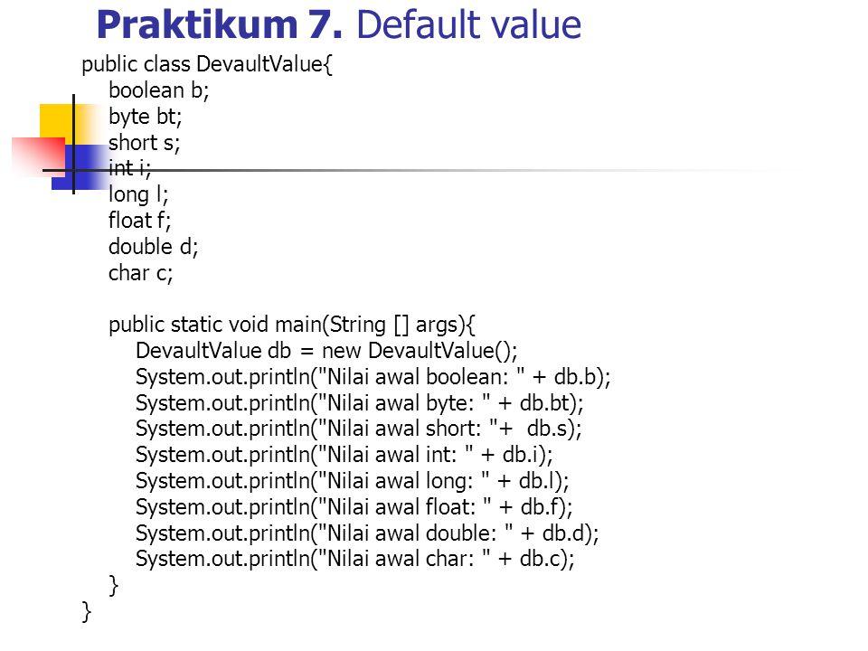 Praktikum 7. Default value public class DevaultValue{ boolean b; byte bt; short s; int i; long l; float f; double d; char c; public static void main(S
