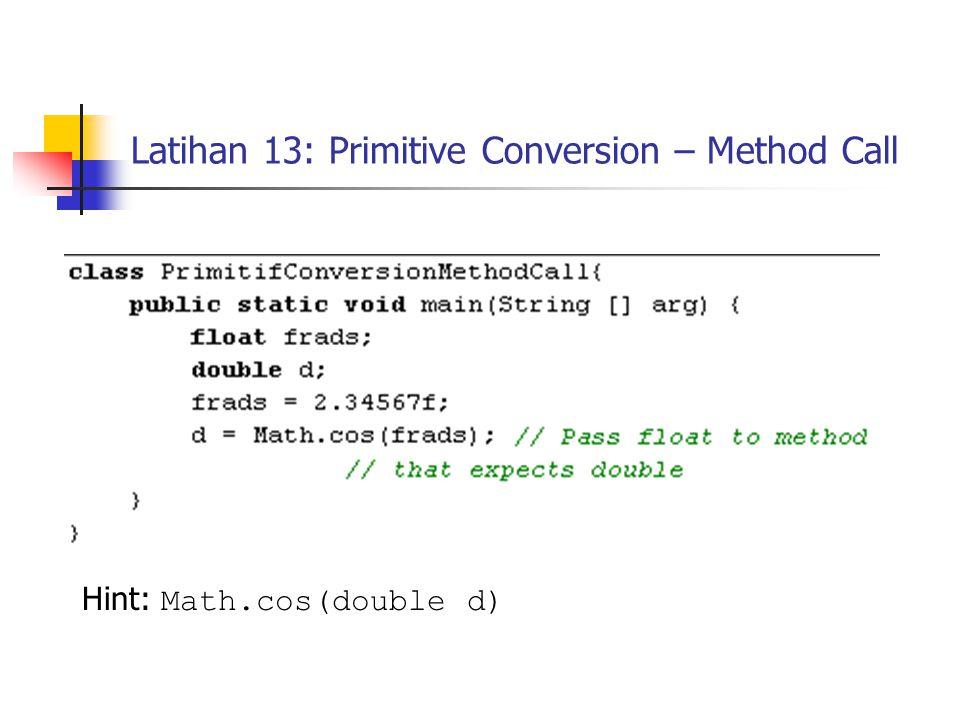 Latihan 13: Primitive Conversion – Method Call Hint: Math.cos(double d)