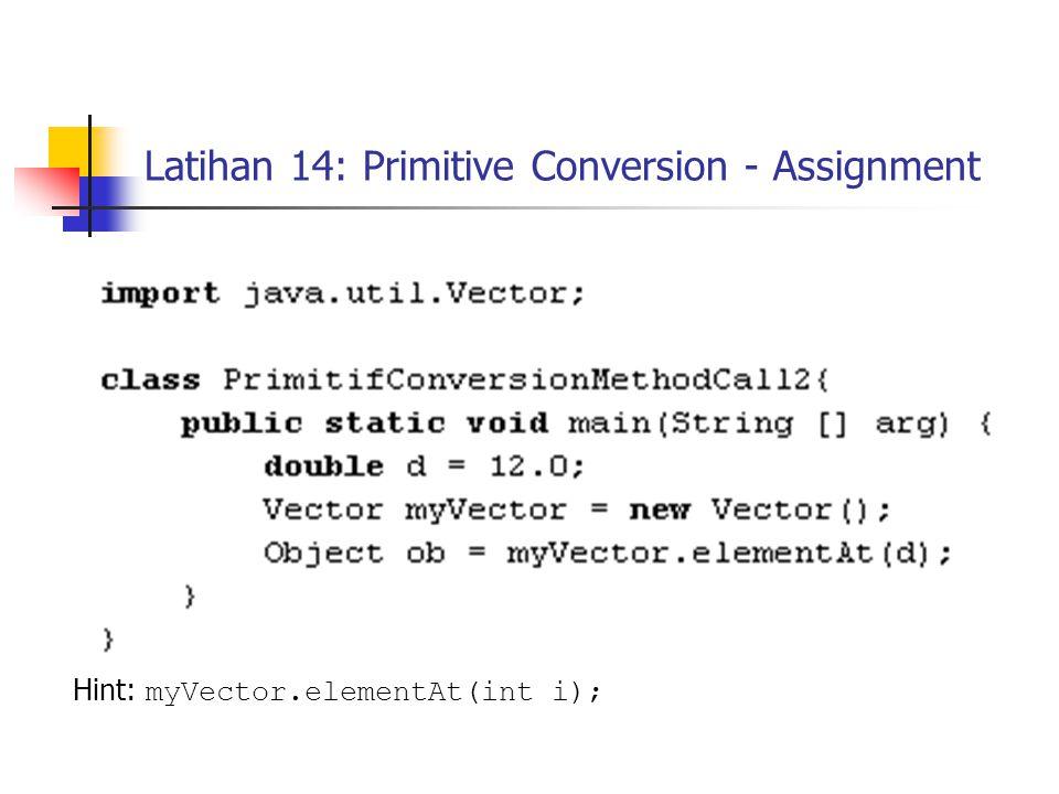 Latihan 14: Primitive Conversion - Assignment Hint: myVector.elementAt(int i);