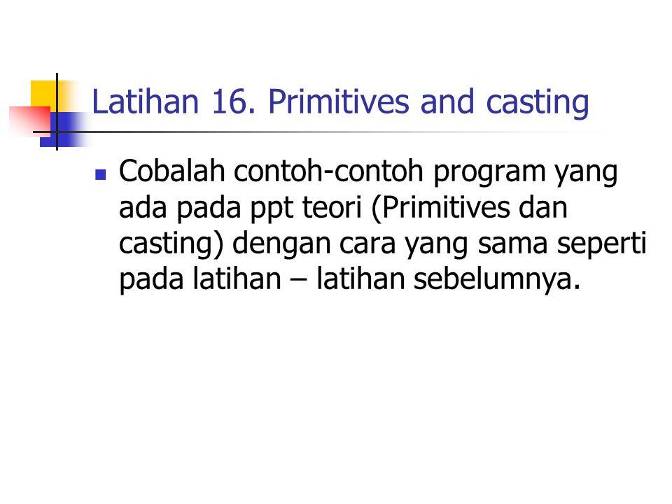 Latihan 16. Primitives and casting Cobalah contoh-contoh program yang ada pada ppt teori (Primitives dan casting) dengan cara yang sama seperti pada l