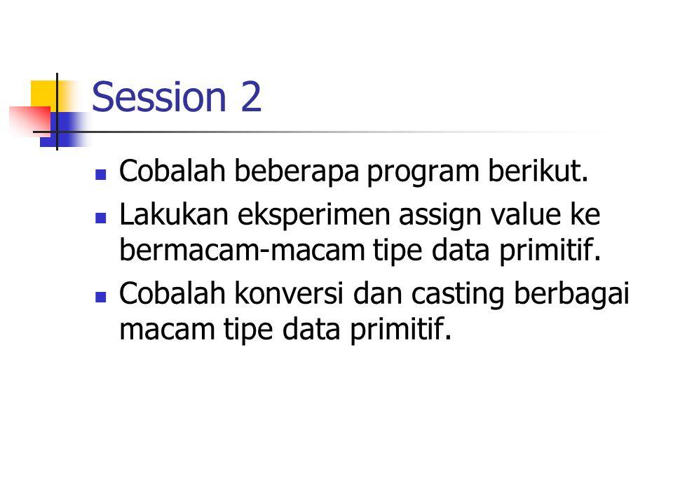 Session 2 Cobalah beberapa program berikut. Lakukan eksperimen assign value ke bermacam-macam tipe data primitif. Cobalah konversi dan casting berbaga