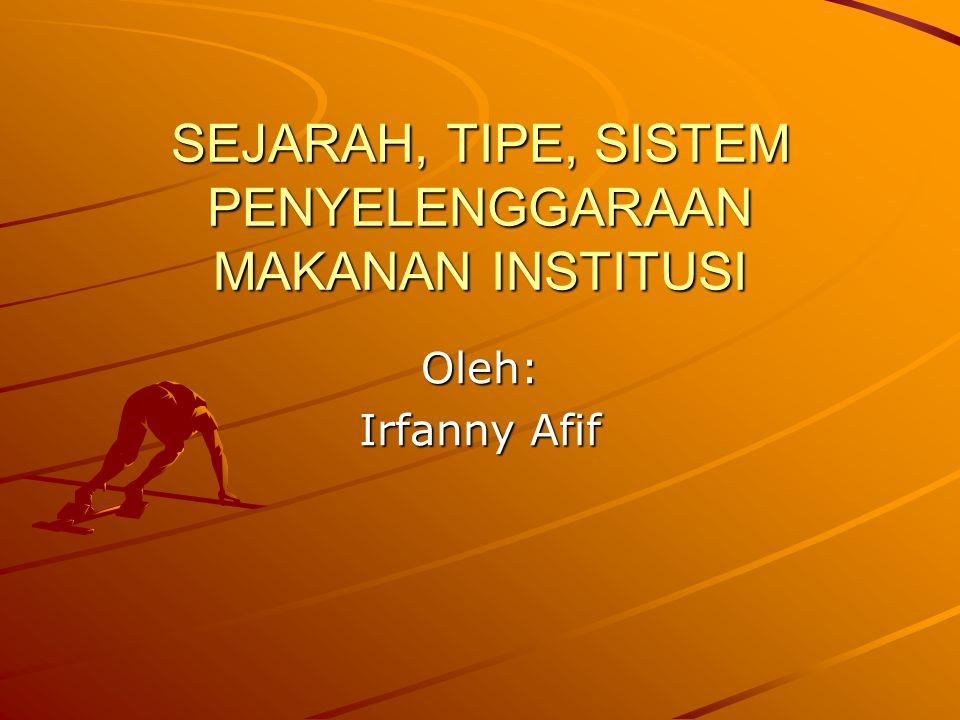 SEJARAH, TIPE, SISTEM PENYELENGGARAAN MAKANAN INSTITUSI Oleh: Irfanny Afif