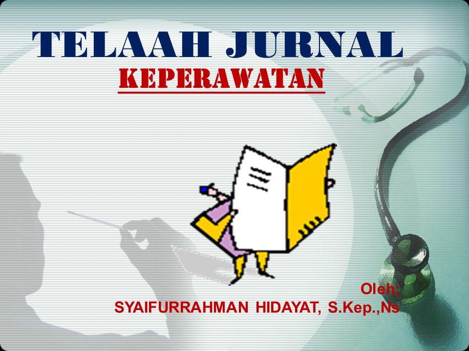 TELAAH JURNAL KEPERAWATAN Oleh; SYAIFURRAHMAN HIDAYAT, S.Kep.,Ns