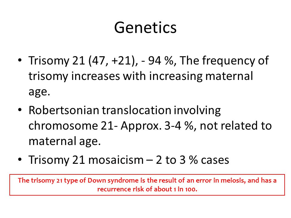 Genetics Trisomy 21 (47, +21), - 94 %, The frequency of trisomy increases with increasing maternal age.