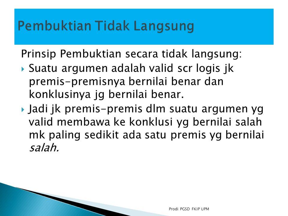 Prinsip Pembuktian secara tidak langsung:  Suatu argumen adalah valid scr logis jk premis-premisnya bernilai benar dan konklusinya jg bernilai benar.