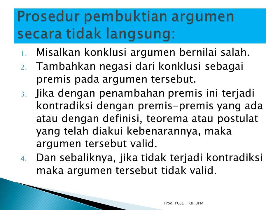 1.Misalkan konklusi argumen bernilai salah. 2.