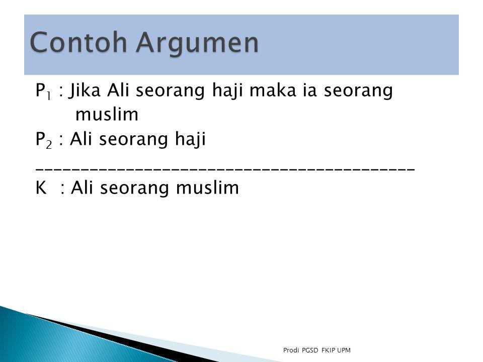 P 1 : Jika Ali seorang haji maka ia seorang muslim P 2 : Ali seorang haji __________________________________________ K : Ali seorang muslim Prodi PGSD FKIP UPM