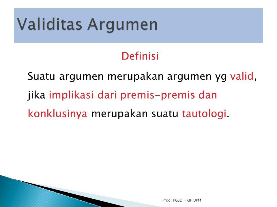 Definisi Suatu argumen merupakan argumen yg valid, jika implikasi dari premis-premis dan konklusinya merupakan suatu tautologi.