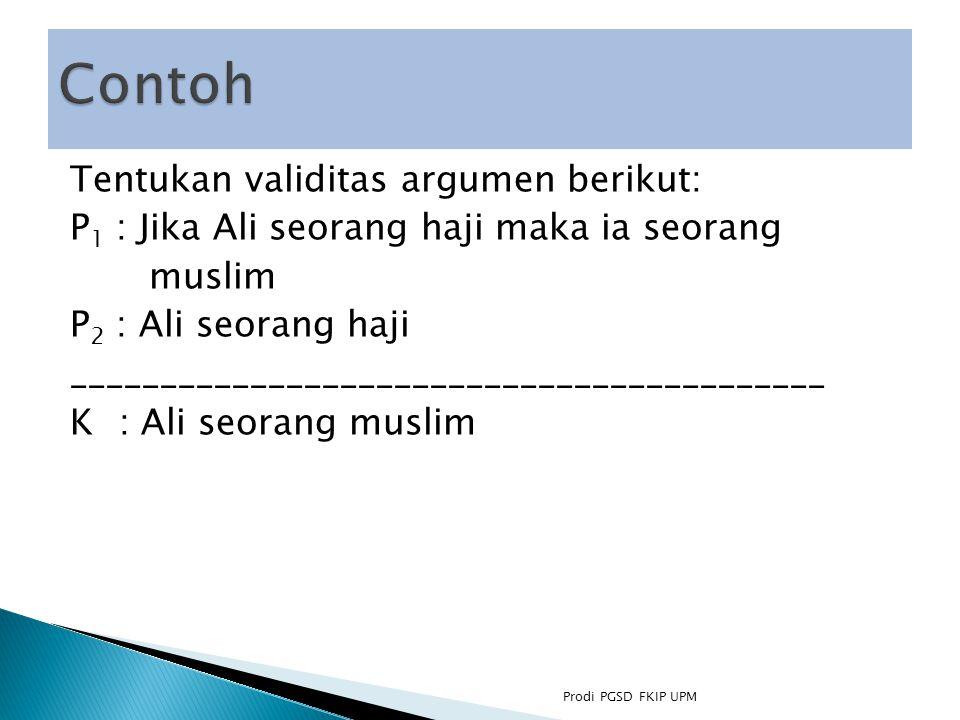 Tentukan validitas argumen berikut: P 1 : Jika Ali seorang haji maka ia seorang muslim P 2 : Ali seorang haji __________________________________________ K : Ali seorang muslim Prodi PGSD FKIP UPM