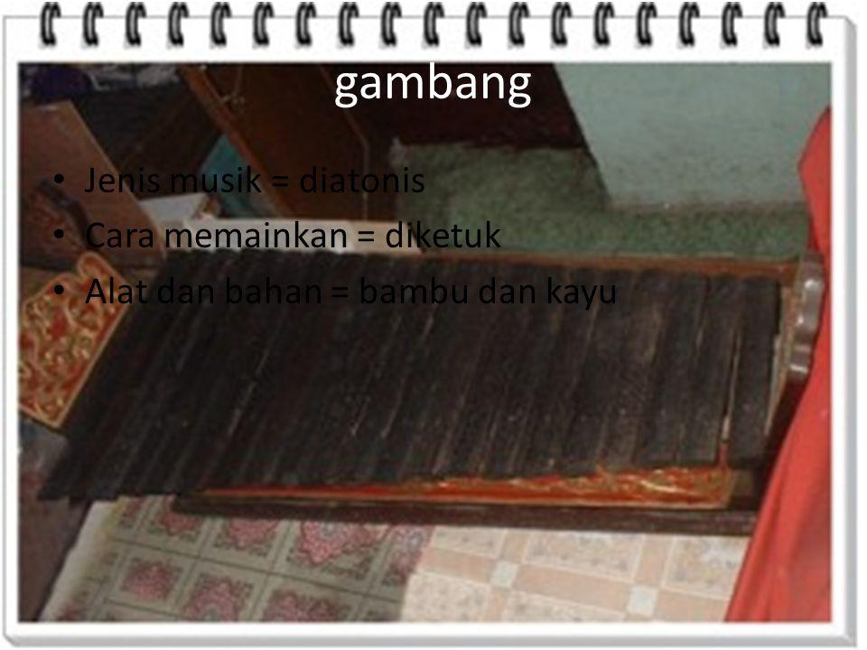 gambang Jenis musik = diatonis Cara memainkan = diketuk Alat dan bahan = bambu dan kayu
