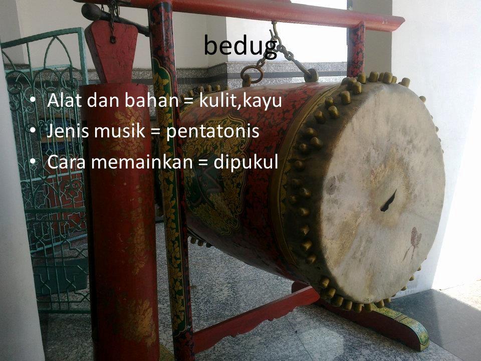 bedug Alat dan bahan = kulit,kayu Jenis musik = pentatonis Cara memainkan = dipukul