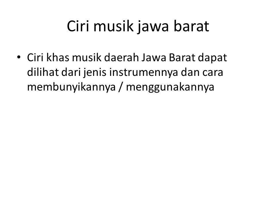 Ciri musik jawa barat Ciri khas musik daerah Jawa Barat dapat dilihat dari jenis instrumennya dan cara membunyikannya / menggunakannya