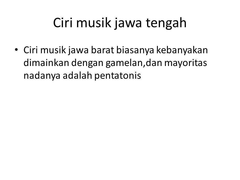 Ciri musik jawa tengah Ciri musik jawa barat biasanya kebanyakan dimainkan dengan gamelan,dan mayoritas nadanya adalah pentatonis