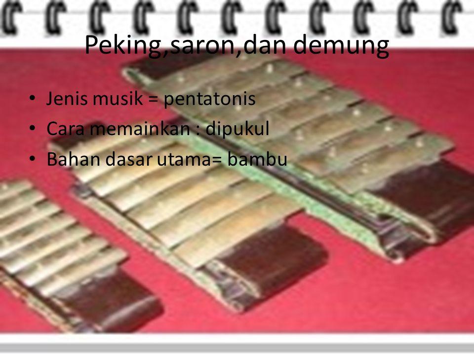 Peking,saron,dan demung Jenis musik = pentatonis Cara memainkan : dipukul Bahan dasar utama= bambu