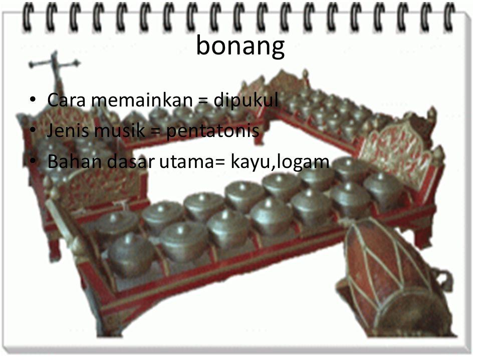 bonang Cara memainkan = dipukul Jenis musik = pentatonis Bahan dasar utama= kayu,logam