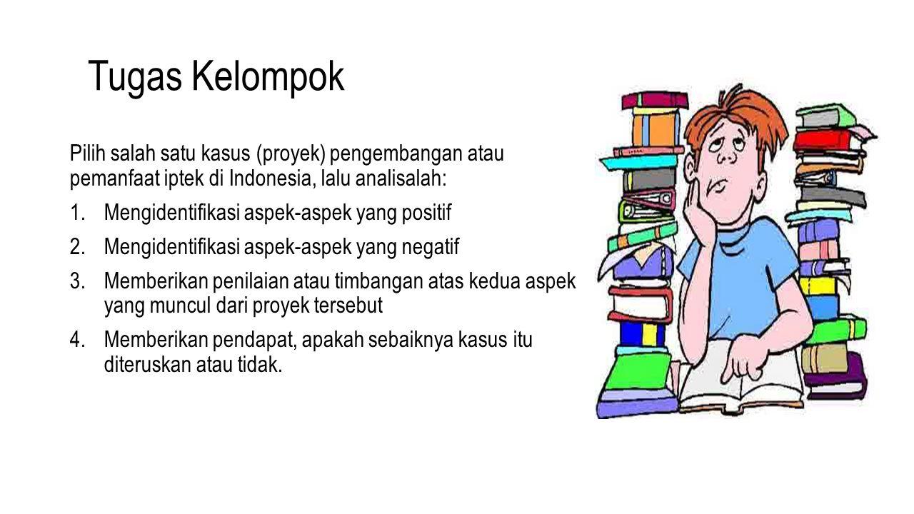 Tugas Kelompok Pilih salah satu kasus (proyek) pengembangan atau pemanfaat iptek di Indonesia, lalu analisalah: 1.Mengidentifikasi aspek-aspek yang po