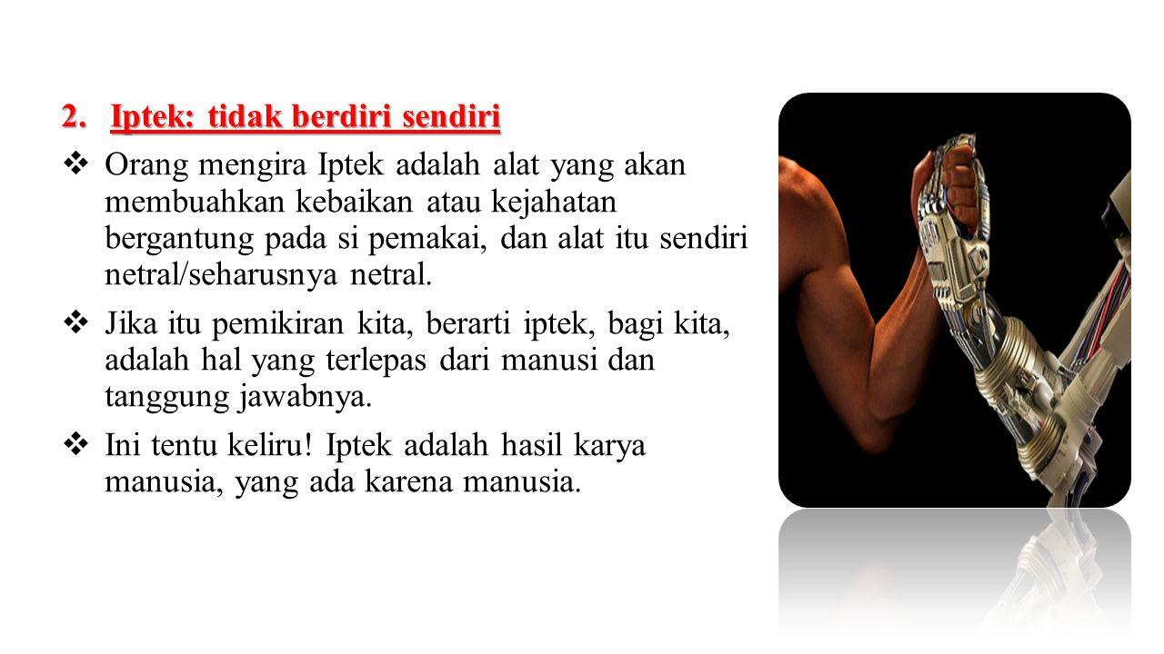 2.Iptek: tidak berdiri sendiri  Orang mengira Iptek adalah alat yang akan membuahkan kebaikan atau kejahatan bergantung pada si pemakai, dan alat itu
