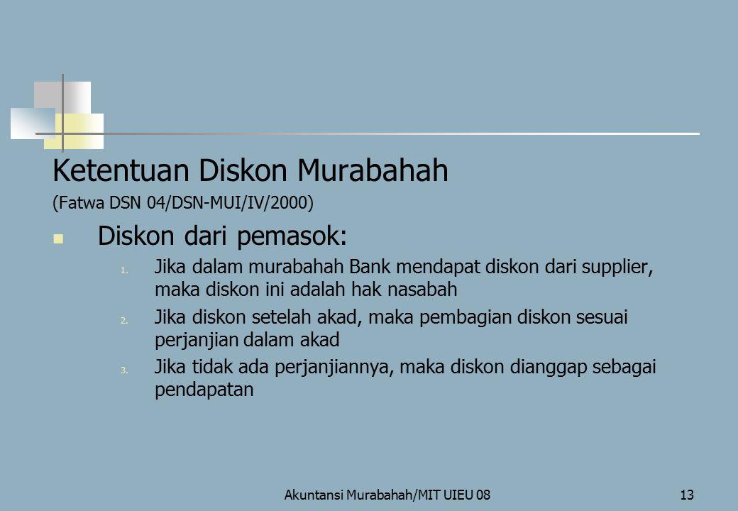 Akuntansi Murabahah/MIT UIEU 0813 Ketentuan Diskon Murabahah (Fatwa DSN 04/DSN-MUI/IV/2000) Diskon dari pemasok: 1. Jika dalam murabahah Bank mendapat