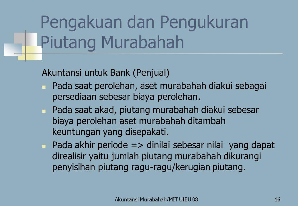 Akuntansi Murabahah/MIT UIEU 0816 Pengakuan dan Pengukuran Piutang Murabahah Akuntansi untuk Bank (Penjual) Pada saat perolehan, aset murabahah diakui