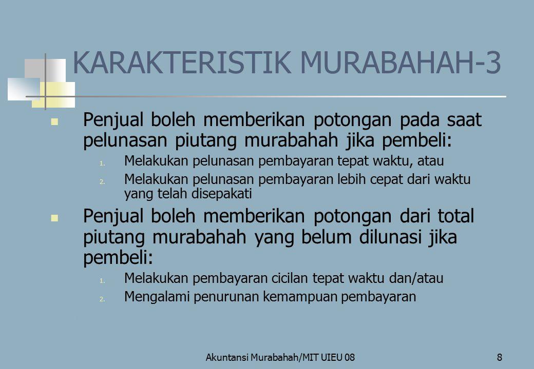 Akuntansi Murabahah/MIT UIEU 088 KARAKTERISTIK MURABAHAH-3 Penjual boleh memberikan potongan pada saat pelunasan piutang murabahah jika pembeli: 1. Me