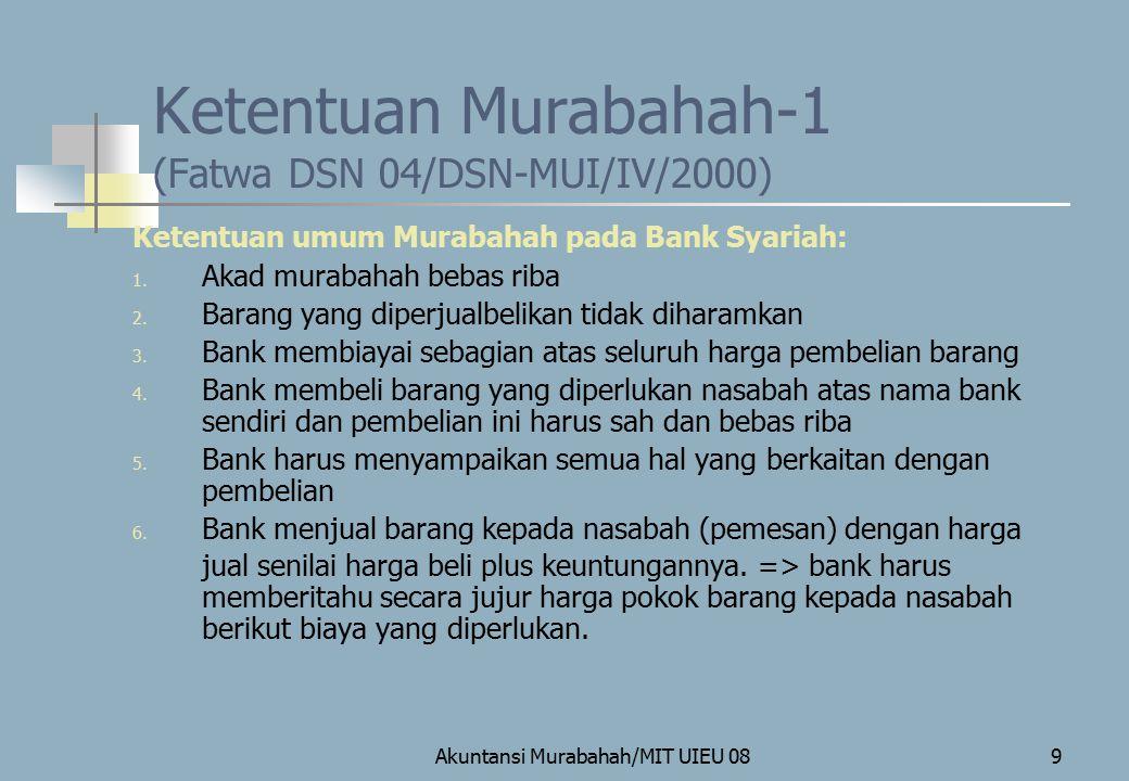 Akuntansi Murabahah/MIT UIEU 0810 Ketentuan Murabahah-2 (Fatwa DSN 04/DSN-MUI/IV/2000) 7) Nasabah membayar harga barang yang disepakati pada jangka waktu tertentu 8) Untuk mencegah penyalahgunaan atau kerusakan akad => bank dapat mengadakan perjanjian khusus dengan nasabah.