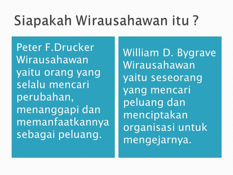 Peter F.Drucker Wirausahawan yaitu orang yang selalu mencari perubahan, menanggapi dan memanfaatkannya sebagai peluang. William D. Bygrave Wirausahawa
