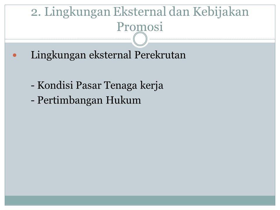2. Lingkungan Eksternal dan Kebijakan Promosi Lingkungan eksternal Perekrutan - Kondisi Pasar Tenaga kerja - Pertimbangan Hukum