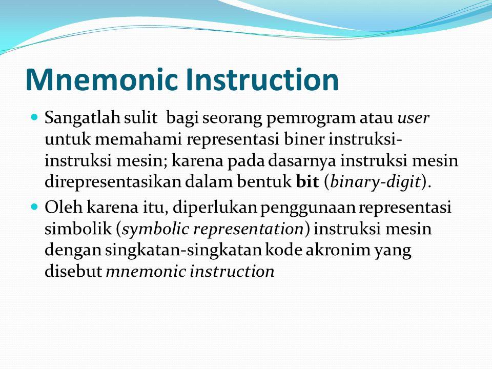 Mnemonic Instruction Sangatlah sulit bagi seorang pemrogram atau user untuk memahami representasi biner instruksi- instruksi mesin; karena pada dasarn