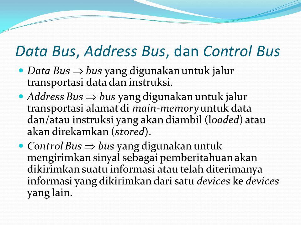 Data Bus, Address Bus, dan Control Bus Data Bus  bus yang digunakan untuk jalur transportasi data dan instruksi. Address Bus  bus yang digunakan unt