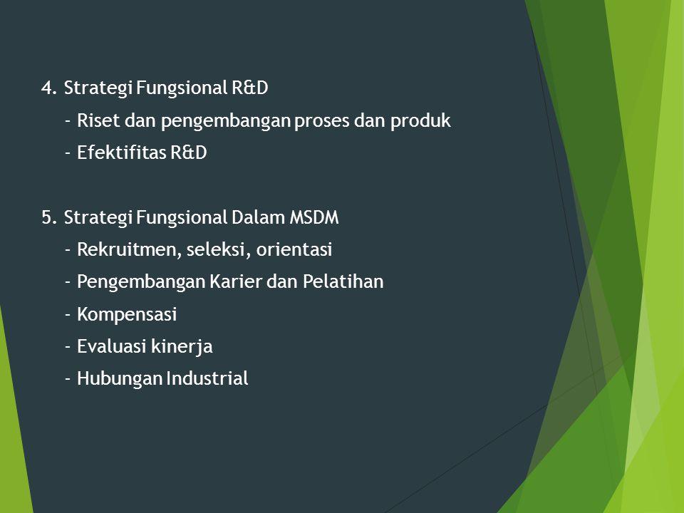 4. Strategi Fungsional R&D - Riset dan pengembangan proses dan produk - Efektifitas R&D 5. Strategi Fungsional Dalam MSDM - Rekruitmen, seleksi, orien