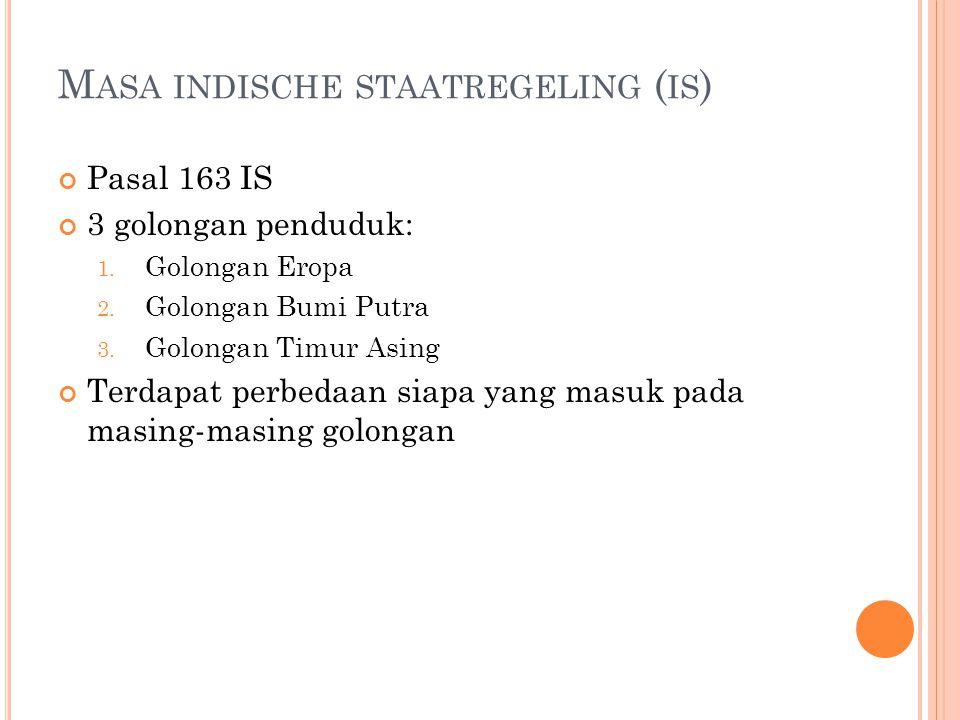 M ASA INDISCHE STAATREGELING ( IS ) Pasal 163 IS 3 golongan penduduk: 1. Golongan Eropa 2. Golongan Bumi Putra 3. Golongan Timur Asing Terdapat perbed