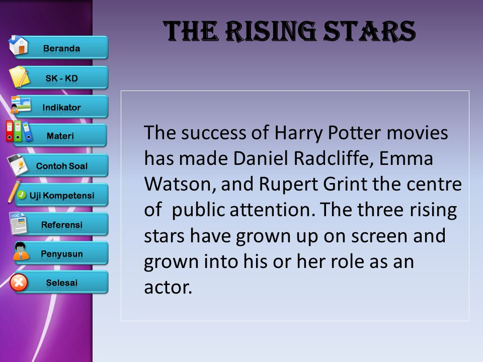 The Rising Stars The success of Harry Potter movies has made Daniel Radcliffe, Emma Watson, and Rupert Grint the centre of public attention.