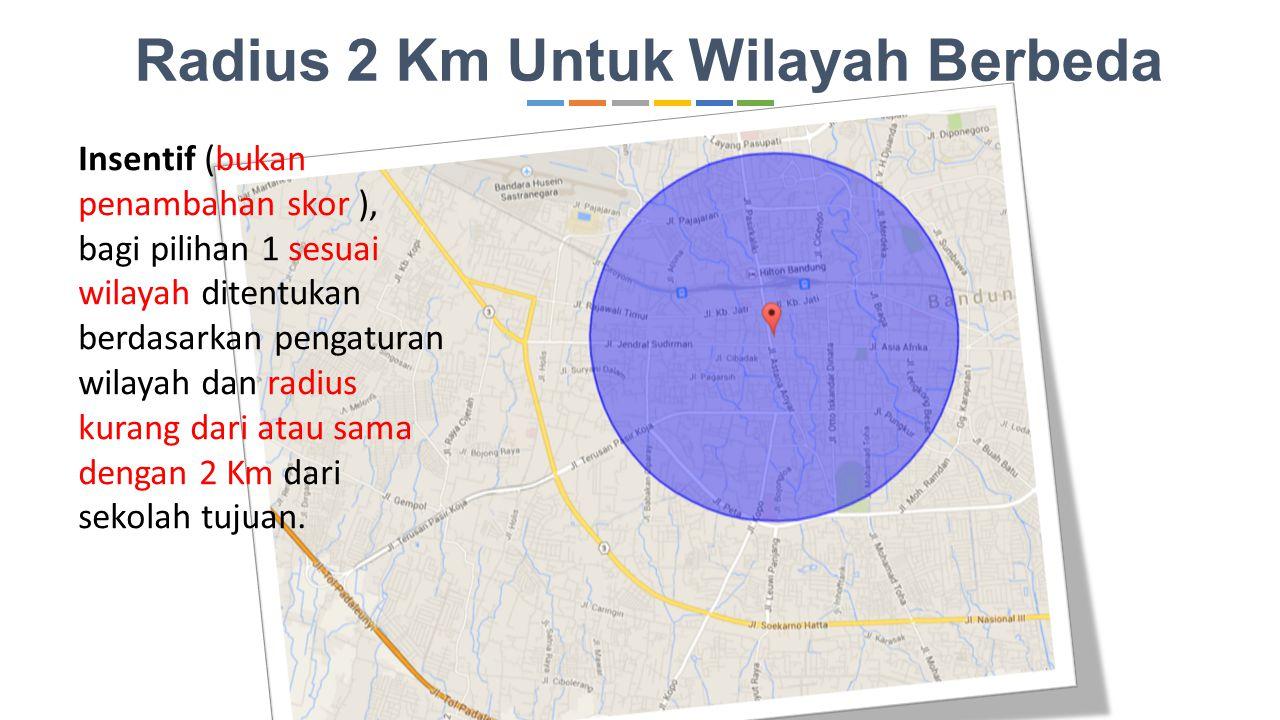 Radius 2 Km Untuk Wilayah Berbeda Insentif (bukan penambahan skor ), bagi pilihan 1 sesuai wilayah ditentukan berdasarkan pengaturan wilayah dan radius kurang dari atau sama dengan 2 Km dari sekolah tujuan.