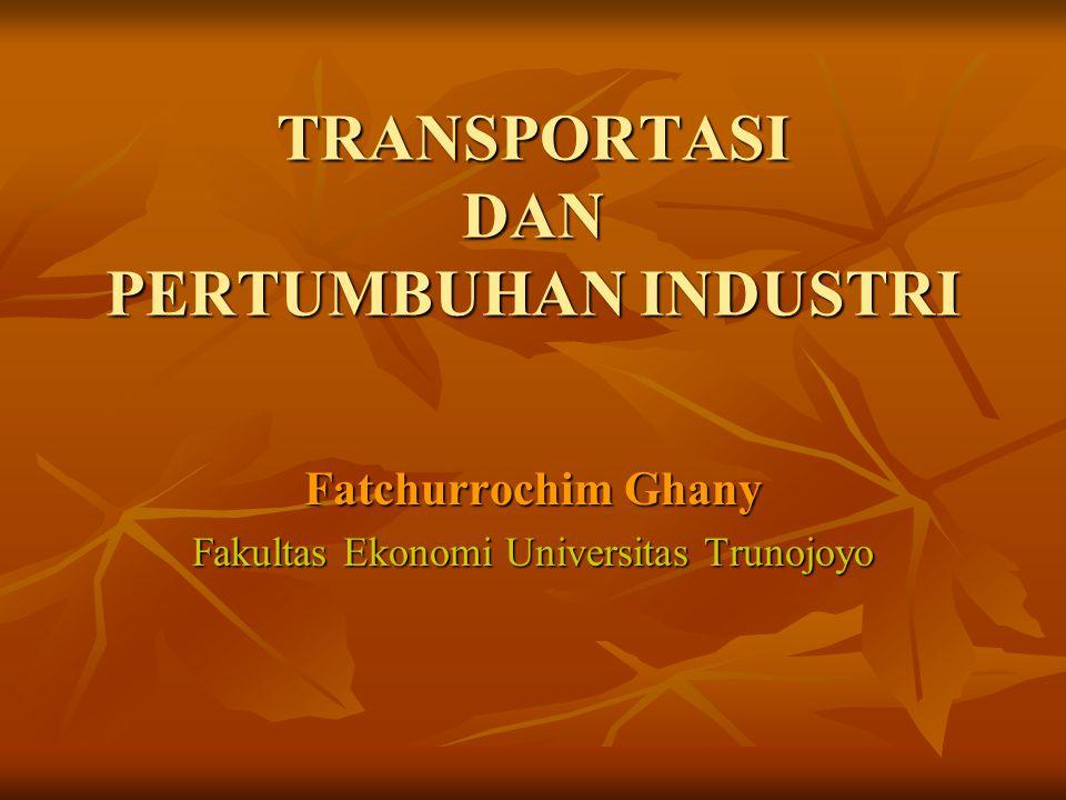 TRANSPORTASI DAN PERTUMBUHAN INDUSTRI Fatchurrochim Ghany Fakultas Ekonomi Universitas Trunojoyo