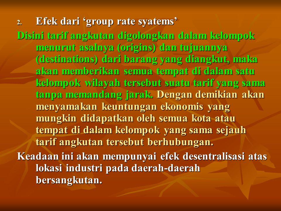 2. Efek dari 'group rate syatems' Disini tarif angkutan digolongkan dalam kelompok menurut asalnya (origins) dan tujuannya (destinations) dari barang