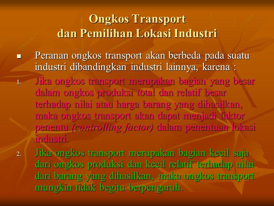 Ongkos Transport dan Pemilihan Lokasi Industri Peranan ongkos transport akan berbeda pada suatu industri dibandingkan industri lainnya, karena : Peran