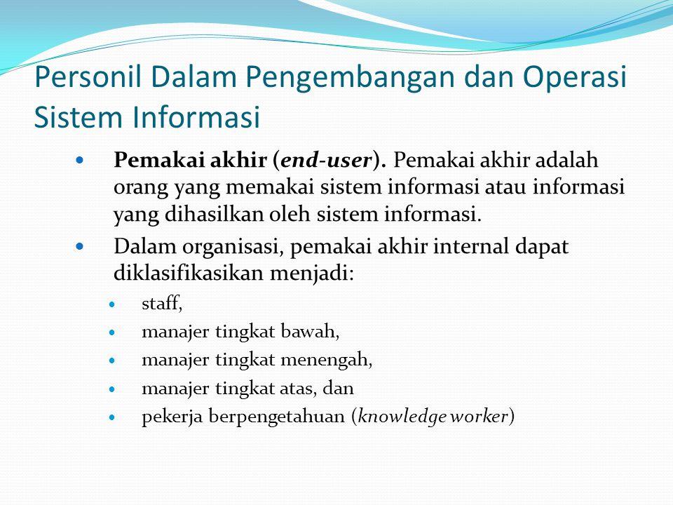 Personil Dalam Pengembangan dan Operasi Sistem Informasi Pemakai akhir (end-user). Pemakai akhir adalah orang yang memakai sistem informasi atau infor