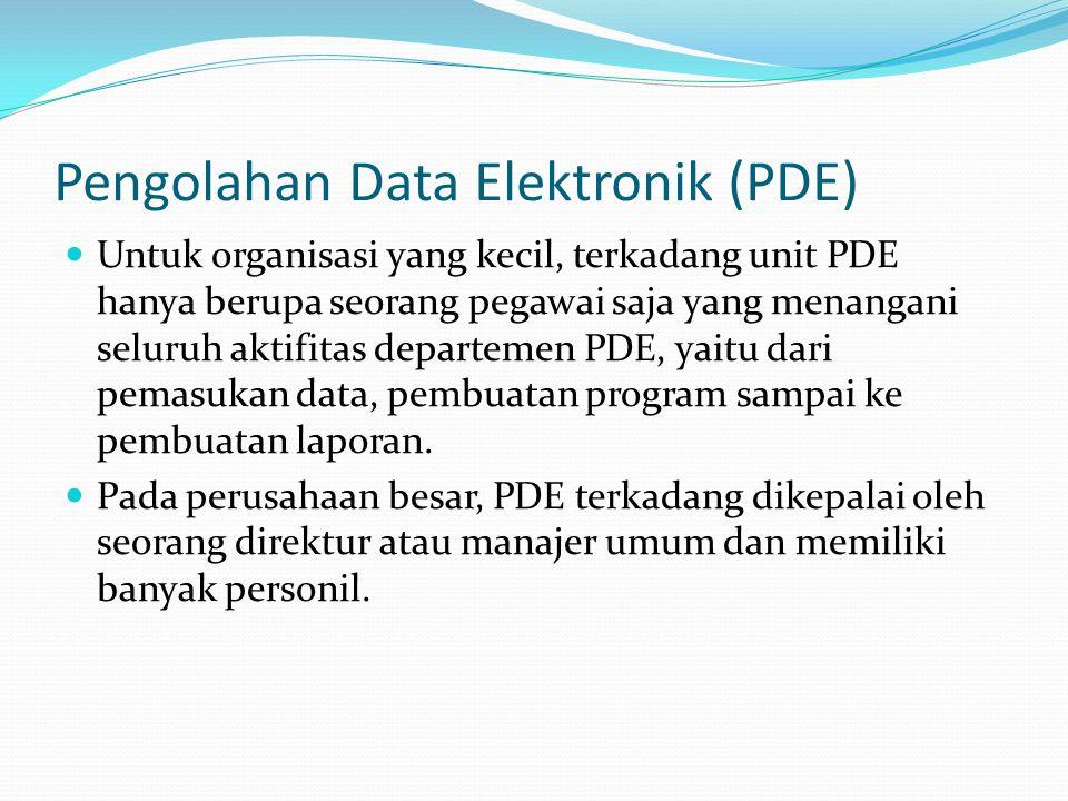Pengolahan Data Elektronik (PDE) Untuk organisasi yang kecil, terkadang unit PDE hanya berupa seorang pegawai saja yang menangani seluruh aktifitas de