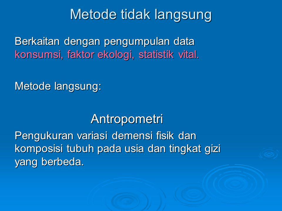 Metode tidak langsung Berkaitan dengan pengumpulan data konsumsi, faktor ekologi, statistik vital. Metode langsung: Antropometri Pengukuran variasi de