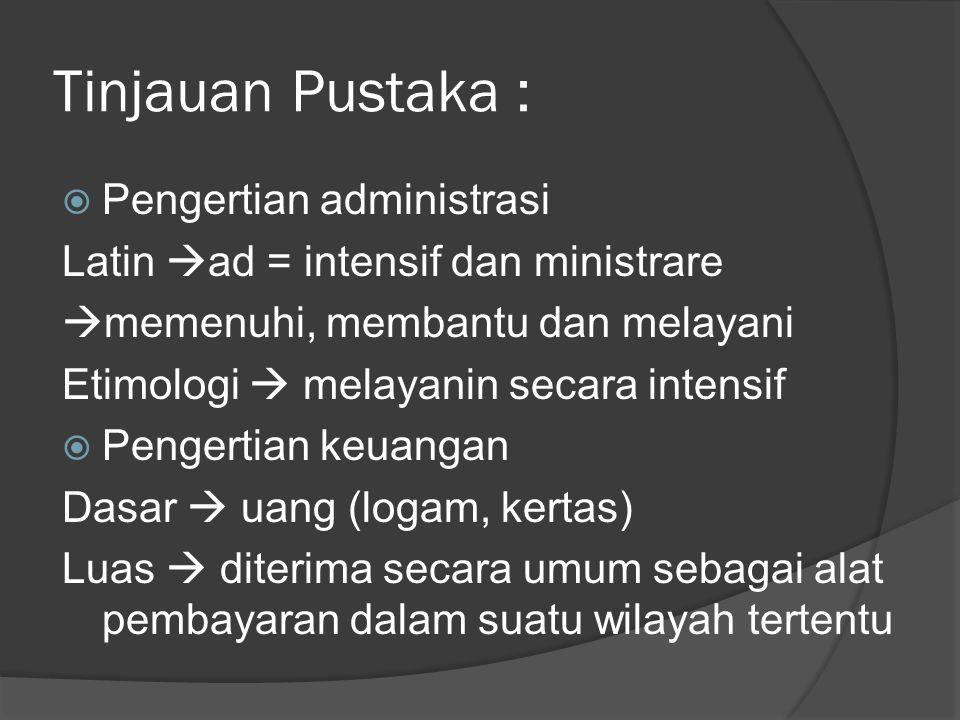 Tinjauan Pustaka :  Pengertian administrasi Latin  ad = intensif dan ministrare  memenuhi, membantu dan melayani Etimologi  melayanin secara intensif  Pengertian keuangan Dasar  uang (logam, kertas) Luas  diterima secara umum sebagai alat pembayaran dalam suatu wilayah tertentu