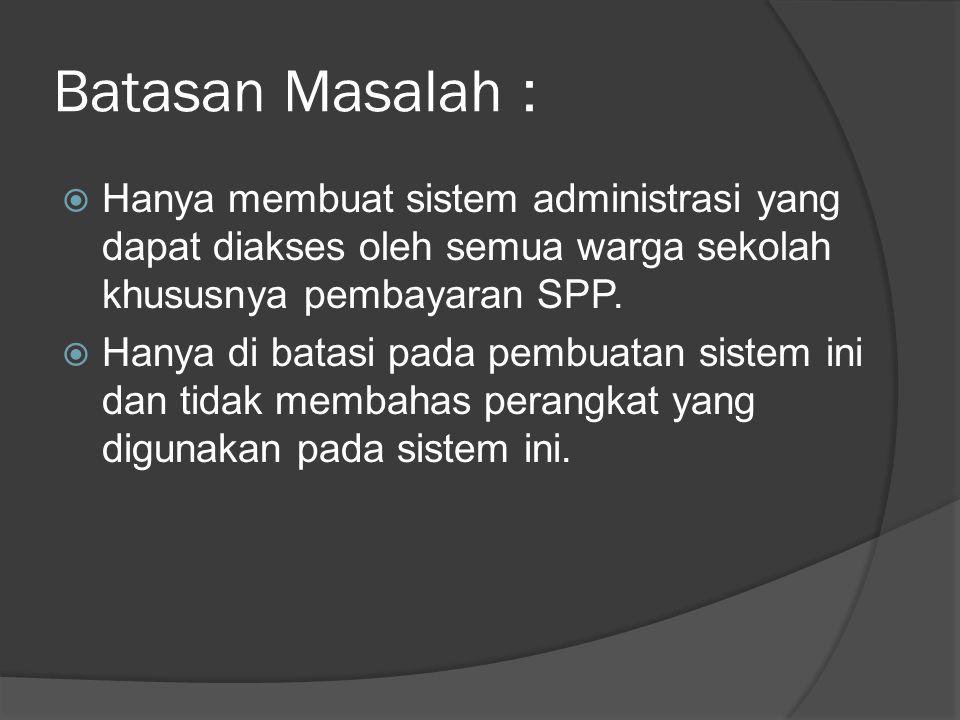 Batasan Masalah :  Hanya membuat sistem administrasi yang dapat diakses oleh semua warga sekolah khususnya pembayaran SPP.