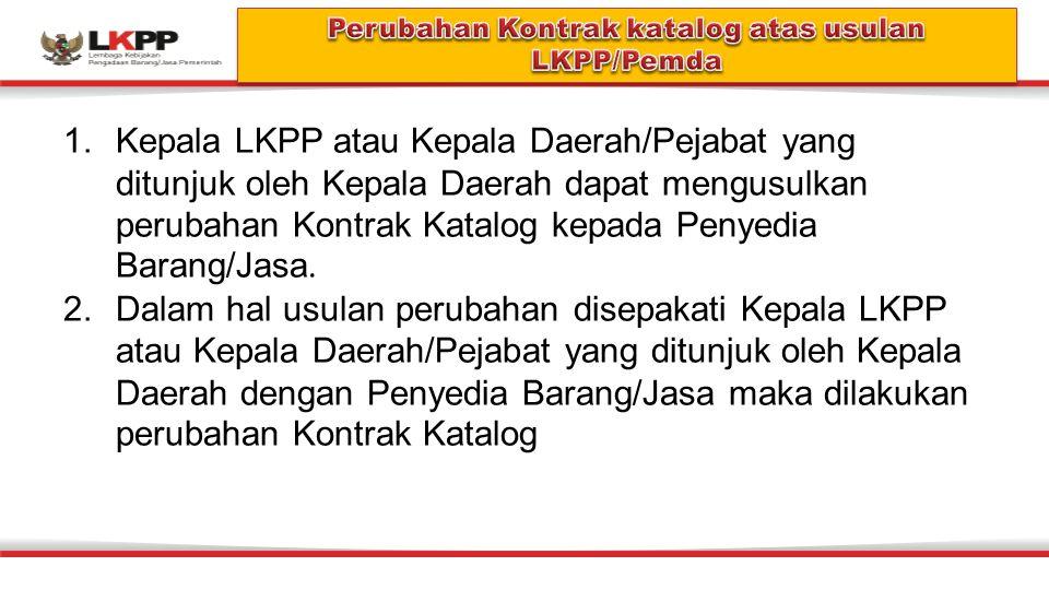 1.Kepala LKPP atau Kepala Daerah/Pejabat yang ditunjuk oleh Kepala Daerah dapat mengusulkan perubahan Kontrak Katalog kepada Penyedia Barang/Jasa.