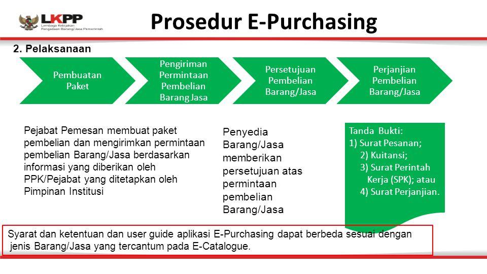 Prosedur E-Purchasing Pembuatan Paket Pengiriman Permintaan Pembelian Barang Jasa Persetujuan Pembelian Barang/Jasa Perjanjian Pembelian Barang/Jasa Tanda Bukti: 1) Surat Pesanan; 2) Kuitansi; 3) Surat Perintah Kerja (SPK); atau 4) Surat Perjanjian.