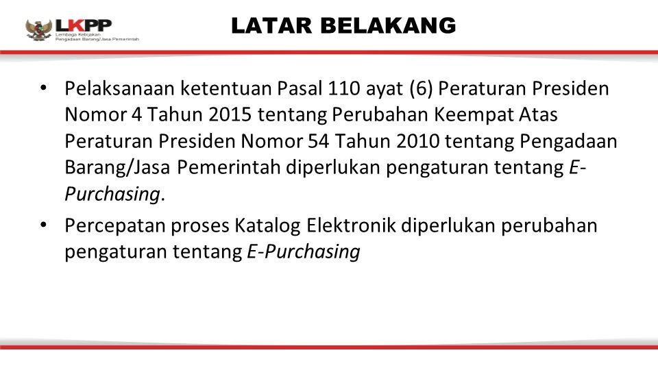 LATAR BELAKANG Pelaksanaan ketentuan Pasal 110 ayat (6) Peraturan Presiden Nomor 4 Tahun 2015 tentang Perubahan Keempat Atas Peraturan Presiden Nomor 54 Tahun 2010 tentang Pengadaan Barang/Jasa Pemerintah diperlukan pengaturan tentang E- Purchasing.