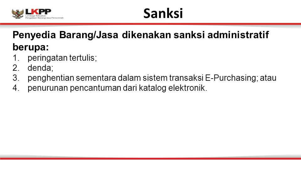 Sanksi Penyedia Barang/Jasa dikenakan sanksi administratif berupa: 1.peringatan tertulis; 2.denda; 3.penghentian sementara dalam sistem transaksi E-Purchasing; atau 4.penurunan pencantuman dari katalog elektronik.