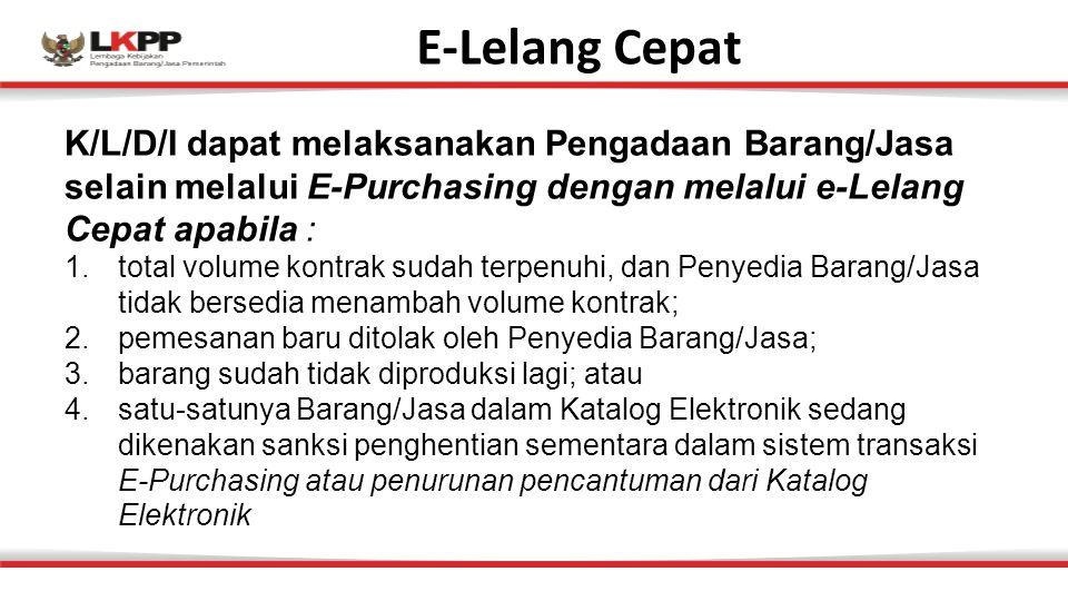 E-Lelang Cepat K/L/D/I dapat melaksanakan Pengadaan Barang/Jasa selain melalui E-Purchasing dengan melalui e-Lelang Cepat apabila : 1.total volume kontrak sudah terpenuhi, dan Penyedia Barang/Jasa tidak bersedia menambah volume kontrak; 2.pemesanan baru ditolak oleh Penyedia Barang/Jasa; 3.barang sudah tidak diproduksi lagi; atau 4.satu-satunya Barang/Jasa dalam Katalog Elektronik sedang dikenakan sanksi penghentian sementara dalam sistem transaksi E-Purchasing atau penurunan pencantuman dari Katalog Elektronik